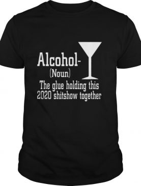 Alcohol (Noun) The Glue Holding This 2020 Shitshow Together shirt