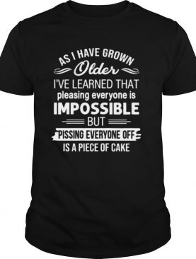 As i've grown older i've learned that pleasing everyone is impossible shirt