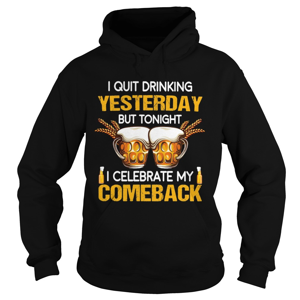 Beer i quit drinking yesterday but tonight i celebrate my comeback  Hoodie