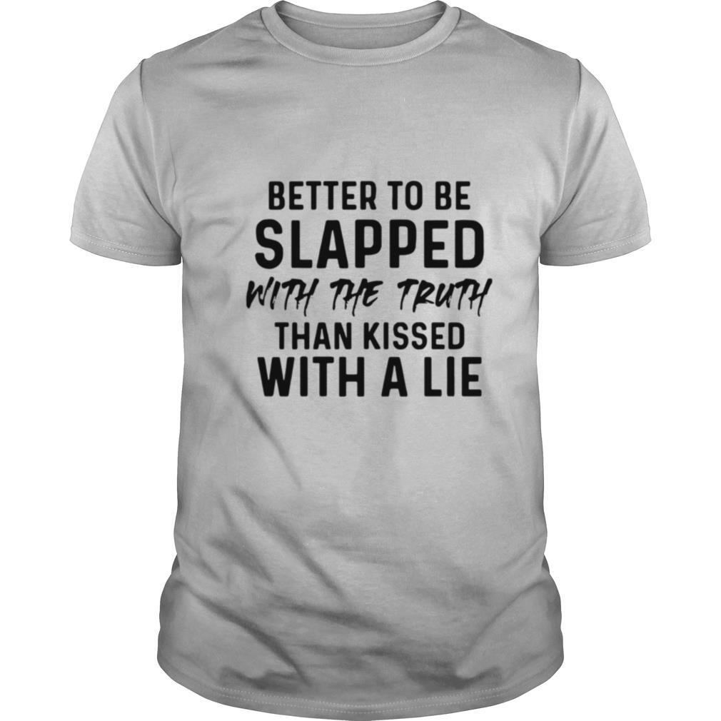 Better To Be Slapped With The Truth Than Kissed With A Lie shirt0