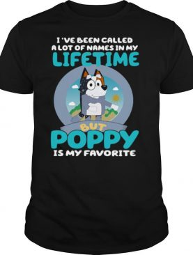 Bluey I've Been Called A Lot Of Names In My Lifetime But Poppy Is My Favorite shirt