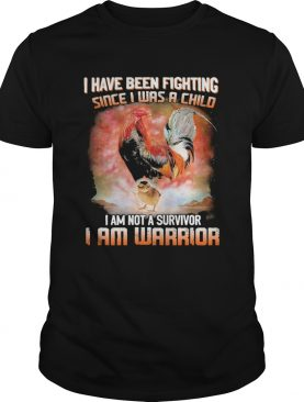 Chickens I Have Been Fighting Since I Was A Child I Am Not A Survivor I Am Warrior shirt