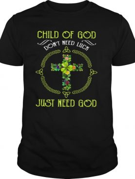 Child Of God Don't Need Luck Just Need God shirt