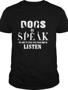 Dogs do speak but only those who know how to listen shirt