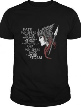 FATE WHISPERS TO HER YOU CANNOT WITHSTAND THE STORM SHE WHISPERS BACK I AM THE STORM VALKYRIE shirt