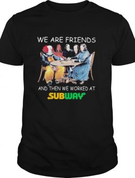 Halloween horror characters we are friends and then we worked at subway shirt