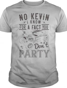 Hot rod no kevin i know for a fact you don't party shirt