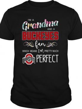 I'm A Grandma And A Buckeyes Fan Which Means I'm Pretty Much Perfect shirt