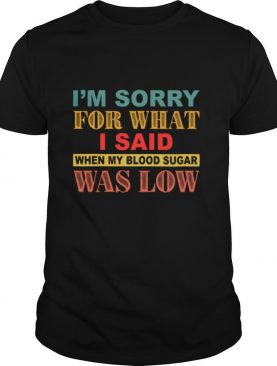 I'm Sorry For What I Said When My Blood Sugar Was Low shirt