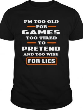 I'm Too Old For Games Too Tired To Pretend And Too Wise For Lies shirt