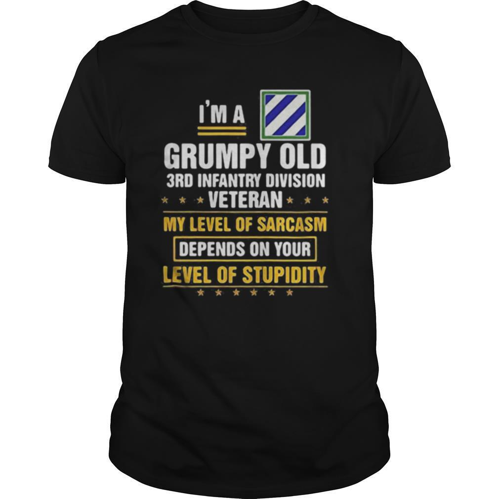 I'm a grumpy old 3rd infantry division veteran me level of sarcasm depends on your level of stupidity shirt0