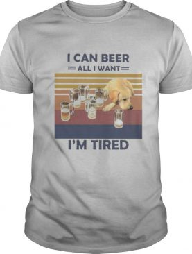 I CAN BEER ALL I WANT I'M TIRED DOG VINTAGE RETRO shirt