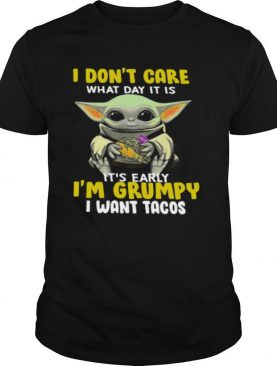 I Dont Care What Day It Is Its Early Im Grumpy I Want Tacos shirt