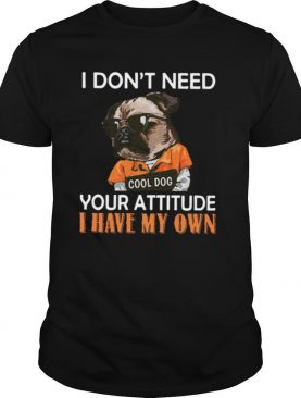 I Dont Need Cool Dog Your Attitude I Have My Own shirt