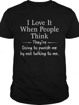 I Love It When People Think They Are Going To Punish Me By Not Talking To Me shirt