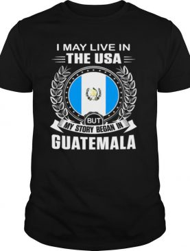 I May Live In The USA But My Story Began In Guatemala shirt