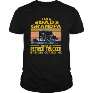 I am a dad grandpa and a retired trucker nothing scares me vintage retro shirt