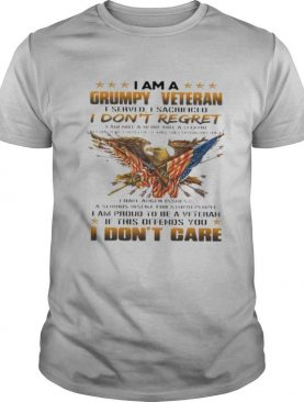 I am a grumpy veteran I don't regret I am proud to be a veteran if this offends you I don't care shirt