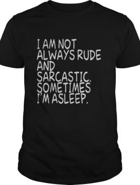 I am not always rude and sarcastic sometimes I'm asleep shirt