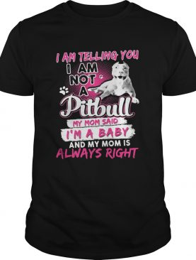 I am telling you i am not a pitbull my mom said im a baby and my mom is always right heart shirt