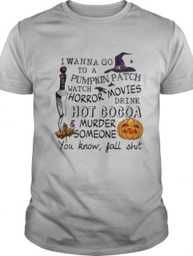 I wanna go to a pumpkin patch watch horror movies drink hot cocoa and murder someone you know fall shit shirt