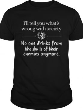 Ill Tell You Whats Wrong With Society No One Drinks From The Skulls shirt