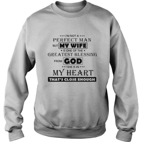 Im Not A Perfect Man But My Wife Is One Of The Greatest Blessing From God She Is In My Heart Thats Close Enough shirt