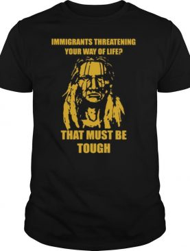 Immigrants Threatening Your Way Of Life That Must Be Tough shirt