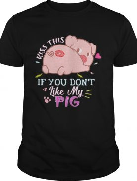 Kiss this if you dont like my pig shirt