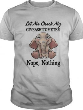 Let Me Check My Give A Shit To Meter Nope Nothing Elephant shirt