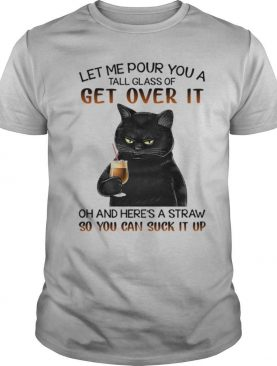 Let Me Pour You A Tall Glass Of Get Over It Oh And Heres shirt Straw So You Can Suck It Up shirt
