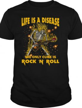 Life Is A Disease The Only Cure Is Rock N Roll shirt