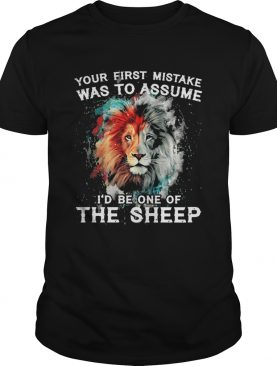 Lion your first mistake was to assume id be one of the sheep shirt