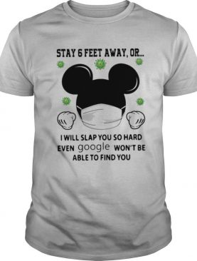 Mickey Mouse Stay 6 Feet Away Or I Will Slap You So Hard Even Google Won't Be Able To Find You shirt