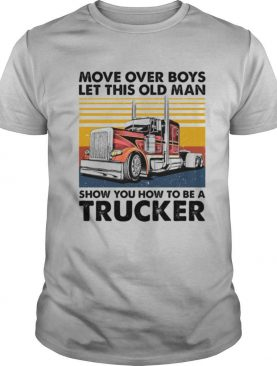 Move Over Boys Let This Old Man Show You How To Be A Trucker Vintage Retro shirt