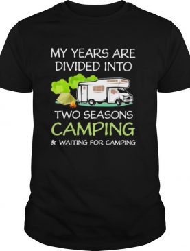 My years are divied into two seasons camping and waiting for camping shirt
