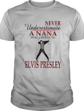 Never Underestimate A Nana Who Listens To Elvis Presley shirt