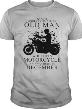 Never Underestimate An Old Man Who Loves Motorcycle And Was Born In December shirt