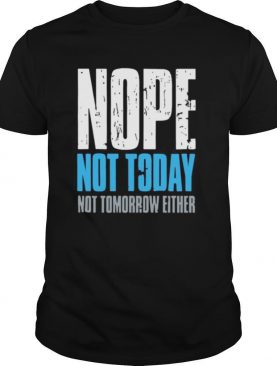 Nope not today not tomorrow either shirt