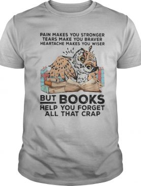 Owl Pain makes you stronger tears make you braver heartache makes you wiser but books helf you forget all that crap shirt