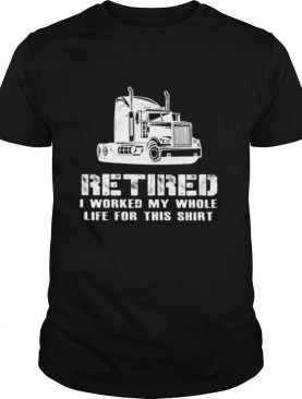 Retired I Worked My Whole Life For This Truck shirt