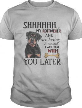 Shhhhhh My Rottweller and I are having a moment I will deal with you later shirt