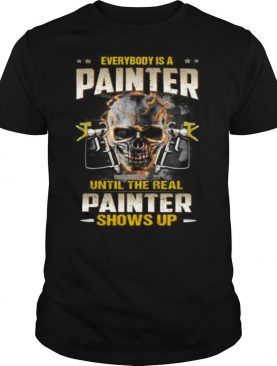Skull everybody is a painter until the real painter shows up shirt