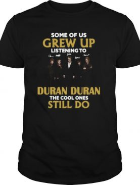 Some Of Us Grew Up Listening To Duran The Cool Ones shirt