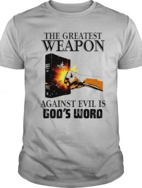 The Greatest Weapon Against Evil Is God's Word shirt