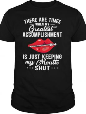 There Are Times When My Greatest Accomplishment Is Just Keeping My Mouth Shut shirt