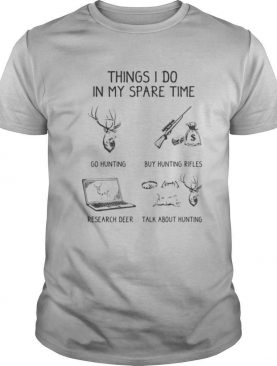 Things I Do In My Spare Time Go Hunting Buy Hunting Rifles Research Deer Talk About Hunting shirt
