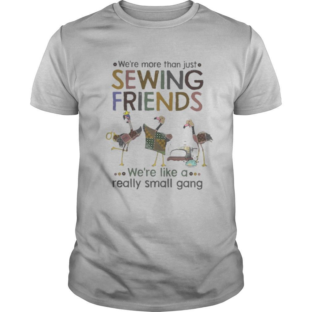 WE'RE MORE THAN JUST SEWING FRIENDS WE'RE LIKE A REALLY SMALL GANG FLAMINGO shirt0