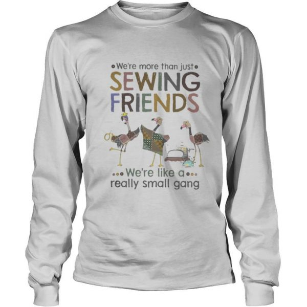 WE'RE MORE THAN JUST SEWING FRIENDS WE'RE LIKE A REALLY SMALL GANG FLAMINGO shirt