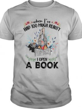 WHEN I'VE HAD TOO MUCH REALITY I OPEN A BOOK FLOWER shirt